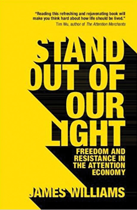 Stand Out of Our Light: Freedom and Resistance in the Attention Economy By James Williams