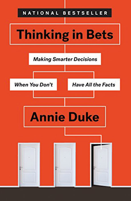Thinking in Bets: Making Smarter Decisions When You Don't Have All the Facts By Annie Duke