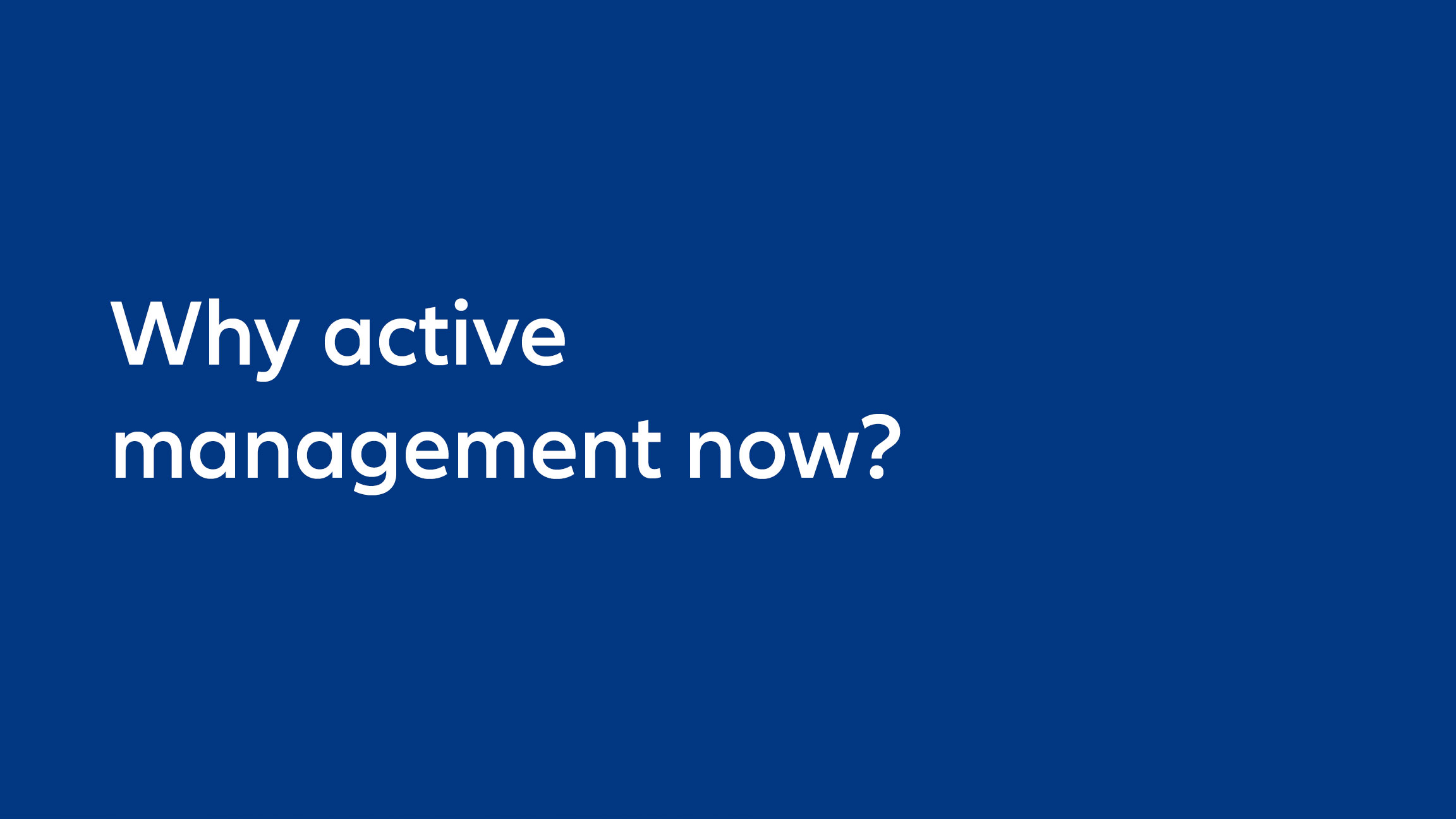 Why active management now?